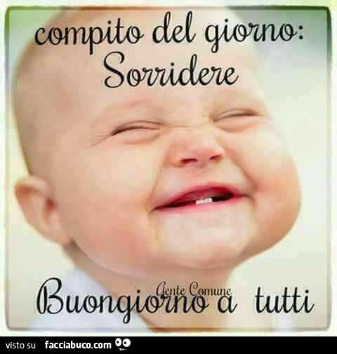 Eccezionale Compito del giorno: sorridere. Buongiorno a tutti - Facciabuco.com NI21
